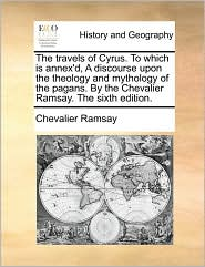 The travels of Cyrus. To which is annex'd, A discourse upon the theology and mythology of the pagans. By the Chevalier Ramsay. The sixth edition. - Chevalier Ramsay