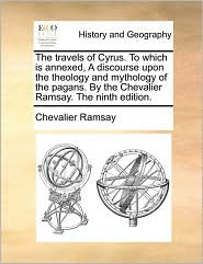The travels of Cyrus. To which is annexed, A discourse upon the theology and mythology of the pagans. By the Chevalier Ramsay. The ninth edition. - Chevalier Ramsay