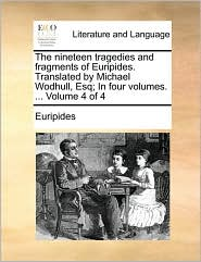 The nineteen tragedies and fragments of Euripides. Translated by Michael Wodhull, Esq; In four volumes. ... Volume 4 of 4 - Euripides