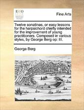 Twelve Sonatinas, or Easy Lessons for the Harpsichord Chiefly Intended for the Improvement of Young Practitioners. Composed in Var - Berg, George