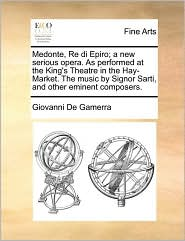 Medonte, Re di Epiro; a new serious opera. As performed at the King's Theatre in the Hay-Market. The music by Signor Sarti, and other eminent composers. - Giovanni De Gamerra