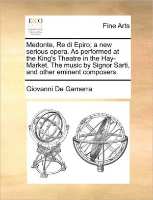 Medonte, Re di Epiro; a new serious opera. As performed at the King's Theatre in the Hay-Market. The music by Signor Sarti, and other eminent composers.