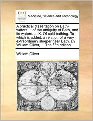 A practical dissertation on Bath-waters. I. of the antiquity of Bath, and its waters. . X. Of cold bathing. To which is added, a relation of a very extraordinary sleeper near Bath. By William Oliver, . The fifth edition. - William Oliver