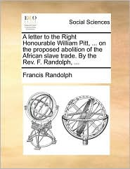 A letter to the Right Honourable William Pitt, ... on the proposed abolition of the African slave trade. By the Rev. F. Randolph, ... - Francis Randolph