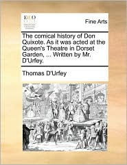 The Comical History Of Don Quixote. As It Was Acted At The Queen's Theatre In Dorset Garden, ... Written By Mr. D'urfey.