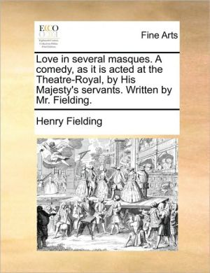Love in several masques. A comedy, as it is acted at the Theatre-Royal, by His Majesty's servants. Written by Mr. Fielding. - Henry Fielding