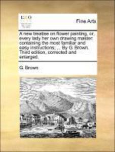 A new treatise on flower painting, or, every lady her own drawing master: containing the most familiar and easy instructions; ... By G. Brown. Thi... - Gale ECCO, Print Editions