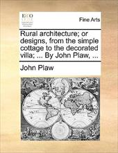 Rural Architecture; Or Designs, from the Simple Cottage to the Decorated Villa; ... by John Plaw, ...