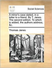 A Minor's Case Stated, in a Letter to a Friend. by T. Janes. the Second Edition. to Which Is Added, the Authors Address, &C.