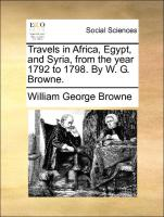 Travels In Africa, Egypt, And Syria, From The Year 1792 To 1798. By W. G. Browne.