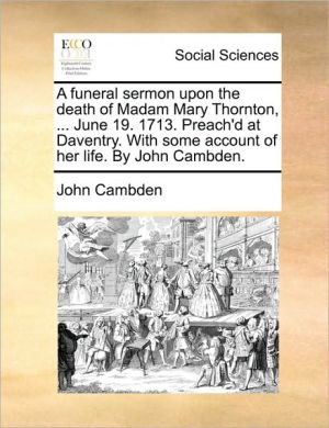 A funeral sermon upon the death of Madam Mary Thornton, . June 19. 1713. Preach'd at Daventry. With some account of her life. By John Cambden. - John Cambden