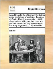 An address to the officers of the British army; containing a sketch of the case of Captn. Kenith Mackenzie, ... With observations which put this case in a point of view extremely interesting to the army in general, ... By an officer. - Officer