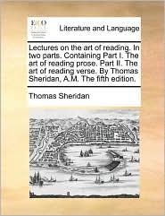 Lectures on the Art of Reading. in Two Parts. Containing Part I. the Art of Reading Prose. Part II. the Art of Reading Verse. by Thomas Sheridan, A.M.