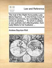 The Trial of the Right Honourable Lady Maria Bayntun, ... in the Arches Court at Doctors Commons, for Committing the Crime of Adul - Bayntun-Rolt, Andrew