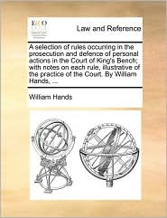 A selection of rules occurring in the prosecution and defence of personal actions in the Court of King's Bench; with notes on each rule, illustrative of the practice of the Court. By William Hands, ... - William Hands