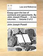 Essay Upon the Law of Contracts and Agreements. by John Joseph Powell, ... in Two Volumes. ... Volume 2 of 2