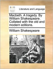 Macbeth. A Tragedy. By William Shakespeare. Collated With The Old And Modern Editions.