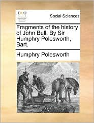 Fragments of the history of John Bull. By Sir Humphry Polesworth, Bart. - Humphry Polesworth