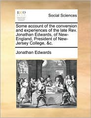 Some account of the conversion and experiences of the late Rev. Jonathan Edwards, of New-England, President of New-Jersey College, &c. - Jonathan Edwards