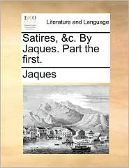 Satires, &c. By Jaques. Part the first. - Jaques