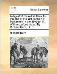 A digest of the militia laws, to the end of the last session of Parliament in the 19 Geo. III. With a copious index. By Richard Burn, LL.D. - Richard Burn