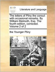 The letters of Pliny the consul: with occasional remarks. By William Melmoth, Esq. The fourth edition, corrected. Volume 2 of 2 - the Younger Pliny
