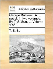 George Barnwell. A novel. In two volumes. By T.S. Surr, . Volume 1 of 2 - T.S. Surr