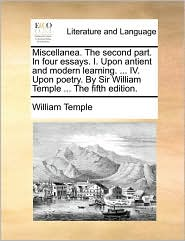Miscellanea. the Second Part. in Four Essays. I. Upon Antient and Modern Learning. ... IV. Upon Poetry. by Sir William Temple ... the Fifth Edition