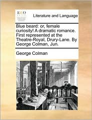 Blue Beard: Or, Female Curiosity! a Dramatic Romance. First Represented at the Theatre-Royal, Drury-Lane. by George Colman, Jun.