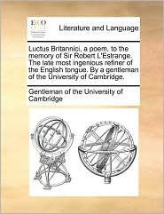 Luctus Britannici, a poem, to the memory of Sir Robert L'Estrange. The late most ingenious refiner of the English tongue. By a gentleman of the University of Cambridge.
