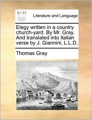 Elegy Written in a Country Church-Yard. by Mr. Gray. and Translated Into Italian Verse by J. Giannini, L.L.D.