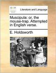 Muscipula: or, the mouse-trap. Attempted in English verse. - E. Holdsworth