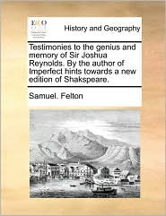 Testimonies to the genius and memory of Sir Joshua Reynolds. By the author of Imperfect hints towards a new edition of Shakspeare. - Samuel. Felton