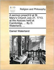 A Sermon Preach'd at St. Mary's Church July 21. 1713. at the Assizes Held at Cambridge, ... by D. Waterland, ...