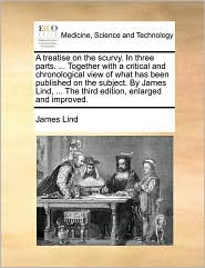 A treatise on the scurvy. In three parts. ... Together with a critical and chronological view of what has been published on the subject. By James Lind, ... The third edition, enlarged and improved.