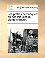 Les pr tres d masqu s: ou des iniquit s du clerg chr tien.