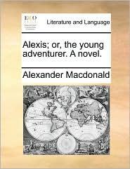 Alexis; or, the young adventurer. A novel. - Alexander Macdonald