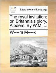 The royal invitation: or, Britannia's glory. A poem. By W.M. . - W----m M----k