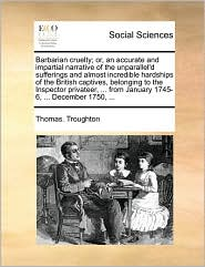 Barbarian cruelty; or, an accurate and impartial narrative of the unparallel'd sufferings and almost incredible hardships of the British captives, belonging to the Inspector privateer, ... from January 1745-6, ... December 1750, ... - Thomas. Troughton