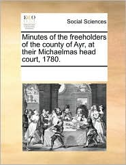 Minutes of the freeholders of the county of Ayr, at their Michaelmas head court, 1780. - See Notes Multiple Contributors