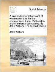 A true and impartial account of what occurr'd at the late conference in Exon. Publish'd to prevent misrepresentations. By John Withers. The second edition. - John Withers