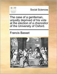 The case of a gentleman, unjustly deprived of his vote at the election of a chancellor of the University of Oxford. - Francis Basset