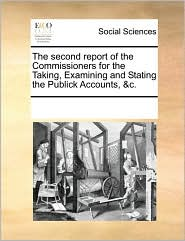 The second report of the Commissioners for the Taking, Examining and Stating the Publick Accounts, &c. - See Notes Multiple Contributors