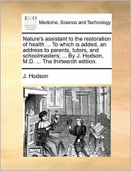 Nature's assistant to the restoration of health ... To which is added, an address to parents, tutors, and schoolmasters; ... By J. Hodson, M.D. ... The thirteenth edition. - J. Hodson