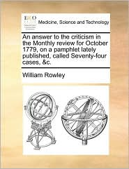 An answer to the criticism in the Monthly review for October 1779, on a pamphlet lately published, called Seventy-four cases, &c. - William Rowley
