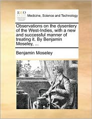 Observations on the dysentery of the West-Indies, with a new and successful manner of treating it. By Benjamin Moseley, ... - Benjamin Moseley