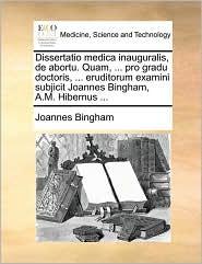 Dissertatio medica inauguralis, de abortu. Quam, ... pro gradu doctoris, ... eruditorum examini subjicit Joannes Bingham, A.M. Hibernus ... - Joannes Bingham