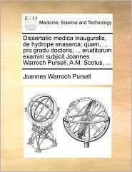 Dissertatio medica inauguralis, de hydrope anasarca; quam, ... pro gradu doctoris, ... eruditorum examini subjicit Joannes Warroch Pursell, A.M. Scotus, ... - Joannes Warroch Pursell