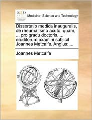 Dissertatio medica inauguralis, de rheumatismo acuto; quam, ... pro gradu doctoris, ... eruditorum examini subjicit Joannes Metcalfe, Anglus: ... - Joannes Metcalfe
