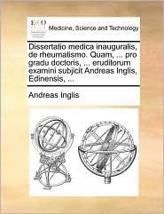 Dissertatio medica inauguralis, de rheumatismo. Quam, ... pro gradu doctoris, ... eruditorum examini subjicit Andreas Inglis, Edinensis, ... - Andreas Inglis
